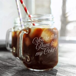 You're the rum to my coke glass